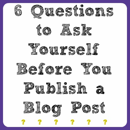 6 questions to ask yourself before you publish a blog post