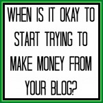 When is it Okay to Start Trying to Make Money from Your Blog?