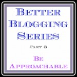 Better Blogging Series ~ Be Approachable