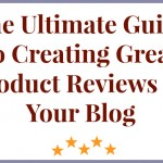 The Ultimate Guide to Creating Great Product Reviews on Your Blog